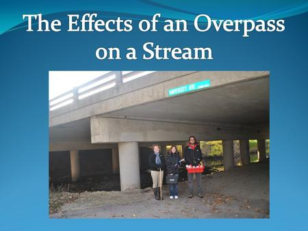 To determine how a manmade structure, an overpass, effects aspects of stream water quality and discharge.