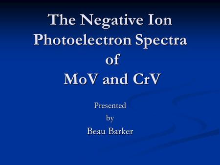 The Negative Ion Photoelectron Spectra of MoV and CrV Presentedby Beau Barker.