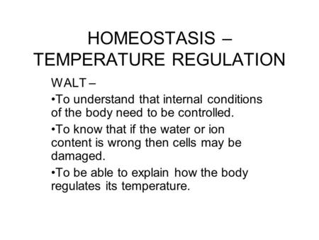 HOMEOSTASIS – TEMPERATURE REGULATION WALT – To understand that internal conditions of the body need to be controlled. To know that if the water or ion.