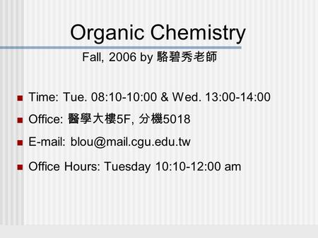Organic Chemistry Fall, 2006 by 駱碧秀老師 Time: Tue. 08:10-10:00 & Wed. 13:00-14:00 Office: 醫學大樓 5F, 分機 5018   Office Hours: Tuesday.