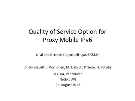 Quality of Service Option for Proxy Mobile IPv6 draft-ietf-netext-pmip6-qos-00.txt S. Gundavelli, J. Korhonen, M. Liebsch, P. Seite, H. Yokota IETF84,