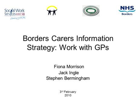 Borders Carers Information Strategy: Work with GPs Fiona Morrison Jack Ingle Stephen Bermingham 3 rd February 2010.
