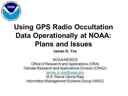Using GPS Radio Occultation Data Operationally at NOAA: Plans and Issues James G. Yoe NOAA/NESDIS Office of Research and Applications (ORA) Climate Research.