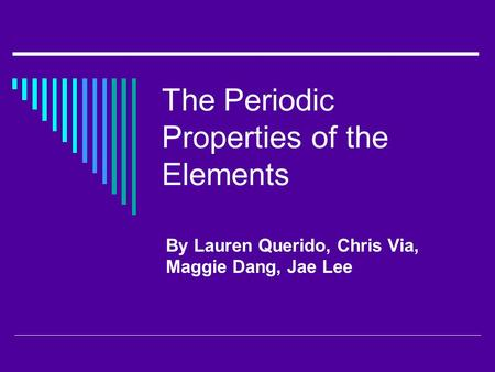 The Periodic Properties of the Elements By Lauren Querido, Chris Via, Maggie Dang, Jae Lee.