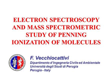 ELECTRON SPECTROSCOPY AND MASS SPECTROMETRIC STUDY OF PENNING IONIZATION OF MOLECULES F. Vecchiocattivi Dipartimento d'Ingegneria Civile ed Ambientale.