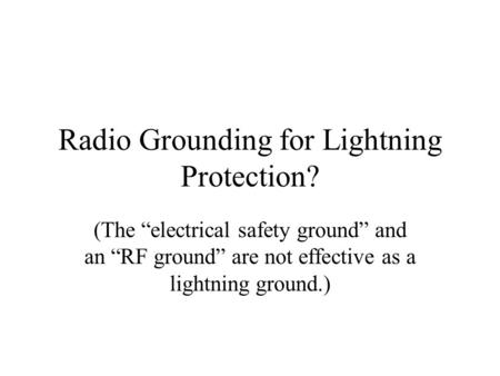 "Radio Grounding for Lightning Protection? (The ""electrical safety ground"" and an ""RF ground"" are not effective as a lightning ground.)"