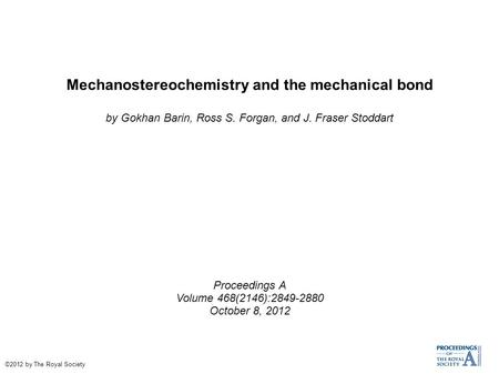 Mechanostereochemistry and the mechanical bond by Gokhan Barin, Ross S. Forgan, and J. Fraser Stoddart Proceedings A Volume 468(2146):2849-2880 October.