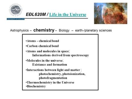 EÐL620M / Life in the Universe Life in the Universe Astrophysics – chemistry – Biology – earth-/planetary sciences Atoms - chemical bond Carbon chemical.