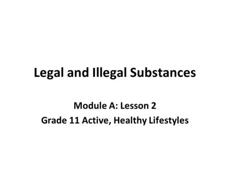 Legal and Illegal Substances Module A: Lesson 2 Grade 11 Active, Healthy Lifestyles.