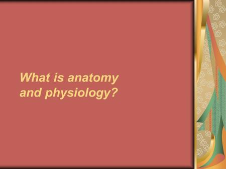 What is anatomy and physiology?. Anatomy Describes the structures of the body: what they are made of (histology) where they are located associated structures.
