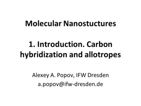 Molecular Nanostuctures 1. Introduction. Carbon hybridization and allotropes Alexey A. Popov, IFW Dresden