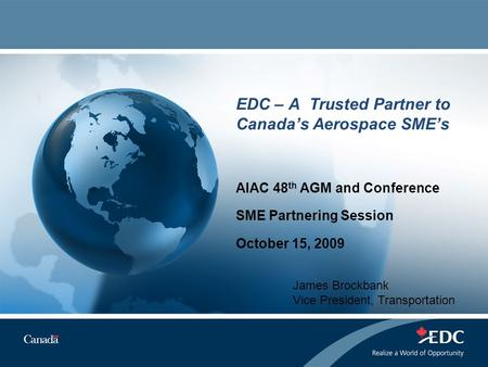 EDC – A Trusted Partner to Canada's Aerospace SME's AIAC 48 th AGM and Conference SME Partnering Session October 15, 2009 James Brockbank Vice President,