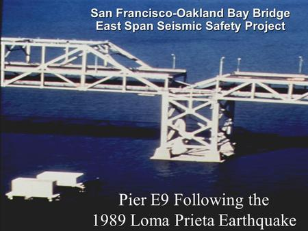 SFOBB East Span Seismic Safety Project San Francisco-Oakland Bay Bridge East Span Seismic Safety Project Pier E9 Following the 1989 Loma Prieta Earthquake.