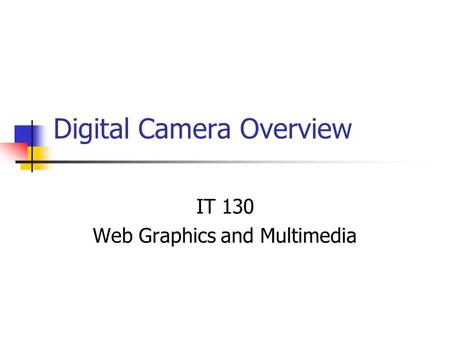 Digital Camera Overview IT 130 Web Graphics and Multimedia.