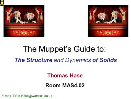 The Muppet's Guide to: The Structure and Dynamics of Solids Thomas Hase Room MAS4.02