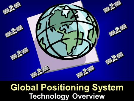 Technology Overview Global Positioning System. Global Positioning System:  developed by the US Dept. of Defense  satellite-based  designed to provide.