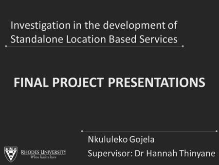 Investigation in the development of Standalone Location Based Services Nkululeko Gojela Supervisor: Dr Hannah Thinyane FINAL PROJECT PRESENTATIONS.