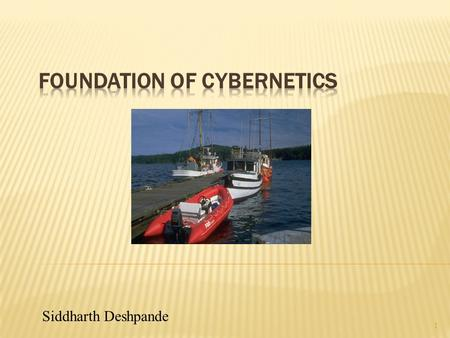 1 Siddharth Deshpande.  Cybernetics began as the science of communication and control in the animal, machine, and society; i.e. special types of systems.