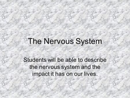 The Nervous System Students will be able to describe the nervous system and the impact it has on our lives.