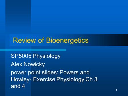 1 Review of Bioenergetics SP5005 Physiology Alex Nowicky power point slides: Powers and Howley- Exercise Physiology Ch 3 and 4.