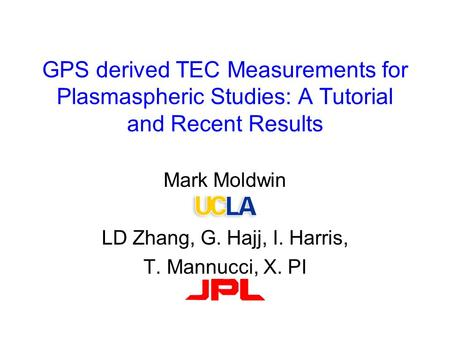 GPS derived TEC Measurements for Plasmaspheric Studies: A Tutorial and Recent Results Mark Moldwin LD Zhang, G. Hajj, I. Harris, T. Mannucci, X. PI.