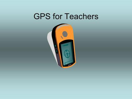 GPS for Teachers. What is GPS? Global Positioning System –A Network of satellites that continuously transmit coded information, which makes it possible.