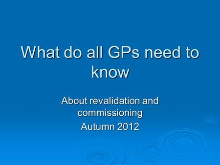 What do all GPs need to know About revalidation and commissioning Autumn 2012.