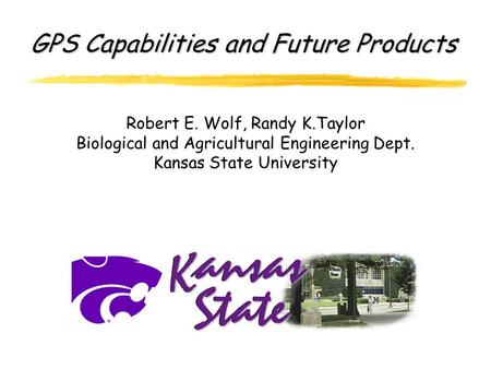 GPS Capabilities and Future Products Robert E. Wolf, Randy K.Taylor Biological and Agricultural Engineering Dept. Kansas State University.