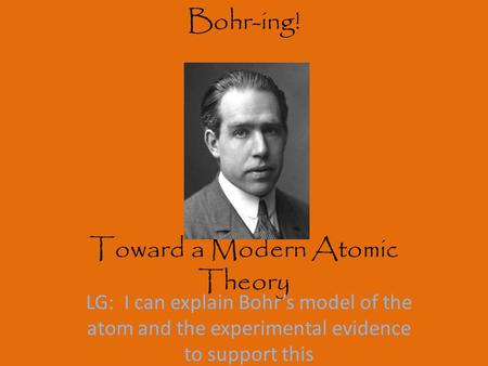 Bohr-ing! Toward a Modern Atomic Theory LG: I can explain Bohr's model of the atom and the experimental evidence to support this.