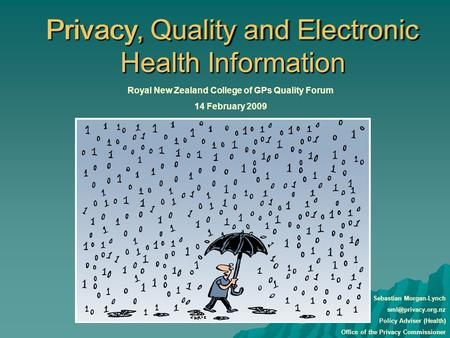 Privacy, Quality and Electronic Health Information Royal New Zealand College of GPs Quality Forum 14 February 2009 Sebastian Morgan-Lynch