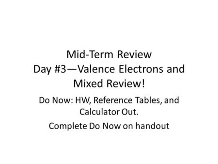 Mid-Term Review Day #3—Valence Electrons and Mixed Review! Do Now: HW, Reference Tables, and Calculator Out. Complete Do Now on handout.