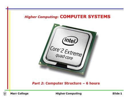 Marr CollegeHigher ComputingSlide 1 Part 2: Computer Structure – 6 hours Higher Computing: COMPUTER SYSTEMS.