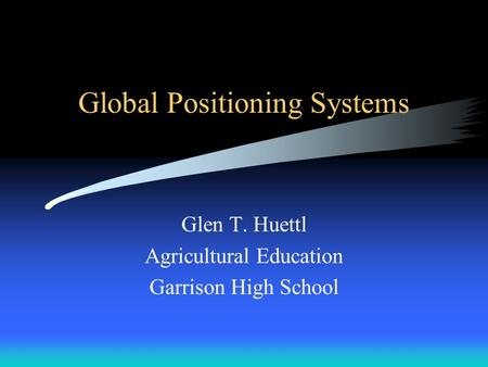 Global Positioning Systems Glen T. Huettl Agricultural Education Garrison High School.