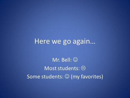 Here we go again… Mr. Bell: Most students:  Some students: (my favorites)