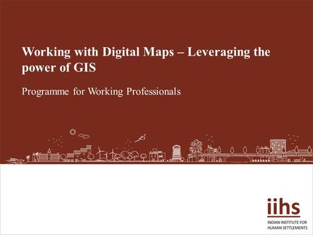 Working with Digital Maps – Leveraging the power of GIS Programme for Working Professionals.