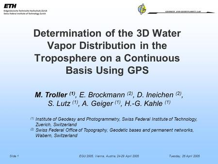 Slide 1EGU 2005, Vienna, Austria, 24-29 April 2005Tuesday, 26 April 2005 M. Troller (1), E. Brockmann (2), D. Ineichen (2), S. Lutz (1), A. Geiger (1),