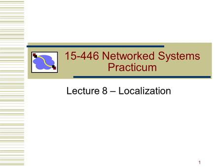 15-446 Networked Systems Practicum Lecture 8 – Localization 1.