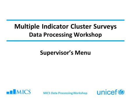 Multiple Indicator Cluster Surveys Data Processing Workshop Supervisor's Menu MICS Data Processing Workshop.