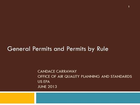 CANDACE CARRAWAY OFFICE OF AIR QUALITY PLANNING AND STANDARDS US EPA JUNE 2013 General Permits and Permits by Rule 1.