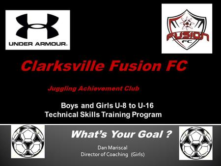 Juggling Achievement Club What's Your Goal ? Boys and Girls U-8 to U-16 Technical Skills Training Program Dan Mariscal Director of Coaching (Girls)