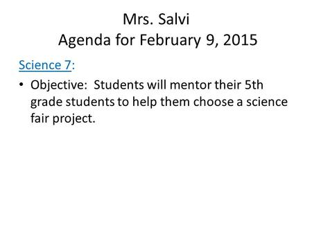 Mrs. Salvi Agenda for February 9, 2015 Science 7: Objective: Students will mentor their 5th grade students to help them choose a science fair project.