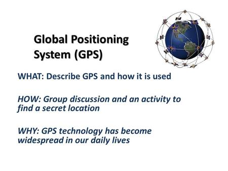 Global Positioning System (GPS) WHAT: Describe GPS and how it is used HOW: Group discussion and an activity to find a secret location WHY: GPS technology.