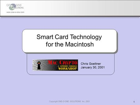 Copyright ONE-O-ONE iSOLUTIONS Inc. 2001 1 www.one-o-one.com Smart Card Technology for the Macintosh Chris Goeltner January 30, 2001.