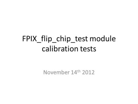 FPIX_flip_chip_test module calibration tests November 14 th 2012.