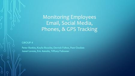 Monitoring Employees Email, Social Media, Phones, & GPS Tracking GROUP 4 Peter Rankin, Kayla Roache, Derrick Fulton, Pam Goulais Janet Lavoie, Eric Annala,
