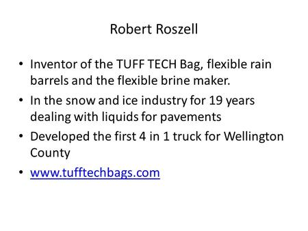 Robert Roszell Inventor of the TUFF TECH Bag, flexible rain barrels and the flexible brine maker. In the snow and ice industry for 19 years dealing with.