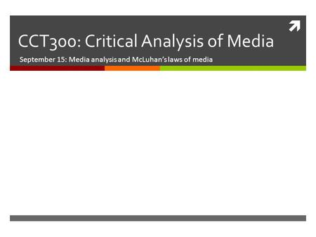  CCT300: Critical Analysis of Media September 15: Media analysis and McLuhan's laws of media.