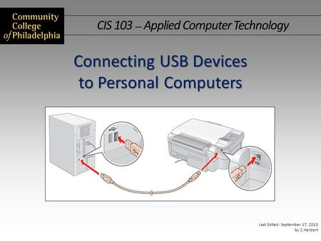 CIS 103 — Applied Computer Technology Last Edited: September 17, 2010 by C.Herbert Connecting USB Devices to Personal Computers.