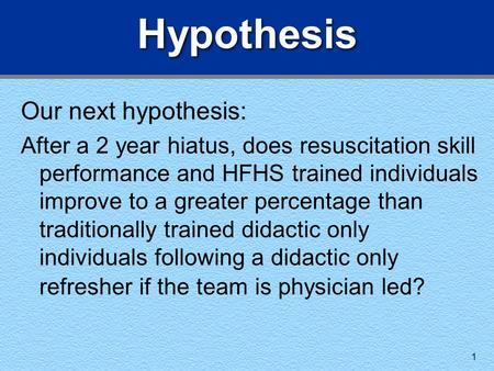 1 Hypothesis Our next hypothesis: After a 2 year hiatus, does resuscitation skill performance and HFHS trained individuals improve to a greater percentage.