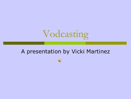 Vodcasting A presentation by Vicki Martinez Getting Started  Materials needed:  A digital video camera – It must have the ability to export videos.